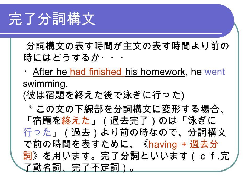 完了分詞構文 分詞構文の表す時間が主文の表す時間より前の 時にはどうするか・・・ ・ After he had finished his homework, he went swimming.