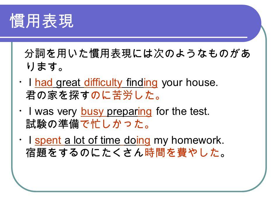 慣用表現 分詞を用いた慣用表現には次のようなものがあ ります。 ・ I had great difficulty finding your house.