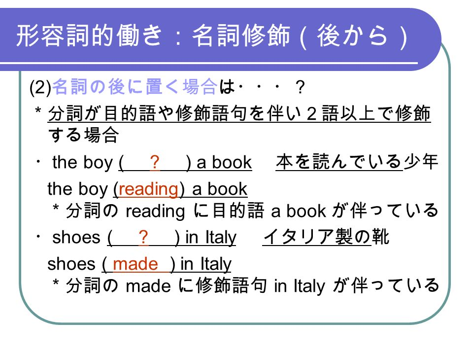 形容詞的働き:名詞修飾(後から) (2) 名詞の後に置く場合は・・・? *分詞が目的語や修飾語句を伴い2語以上で修飾 する場合 ・ the boy ( .