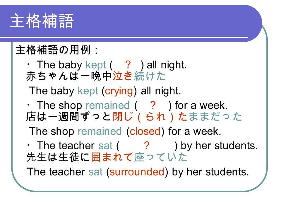 主格補語 主格補語の用例: ・ The baby kept ( . ) all night. 赤ちゃんは一晩中泣き続けた The baby kept (crying) all night.