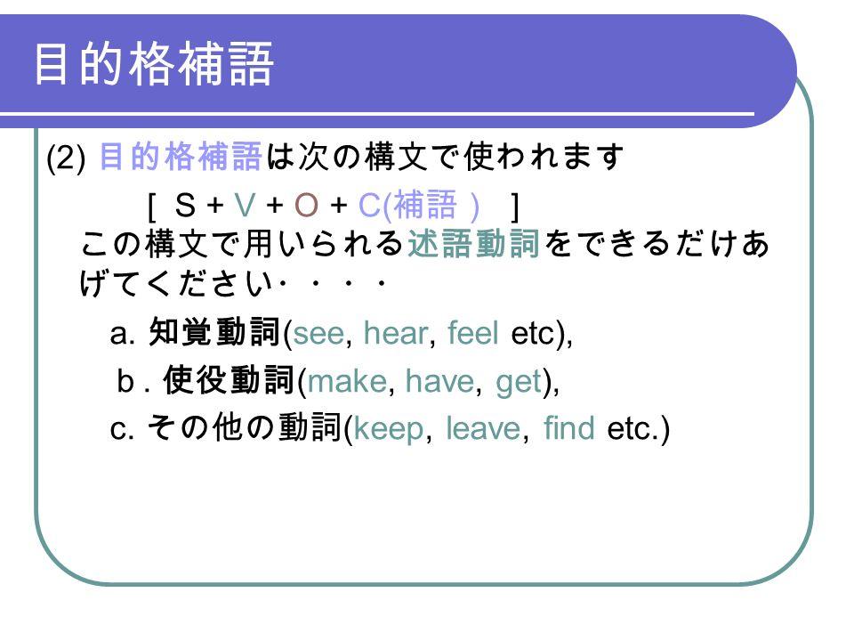目的格補語 (2) 目的格補語は次の構文で使われます [ S + V + O + C( 補語) ] この構文で用いられる述語動詞をできるだけあ げてください・・・・ a.