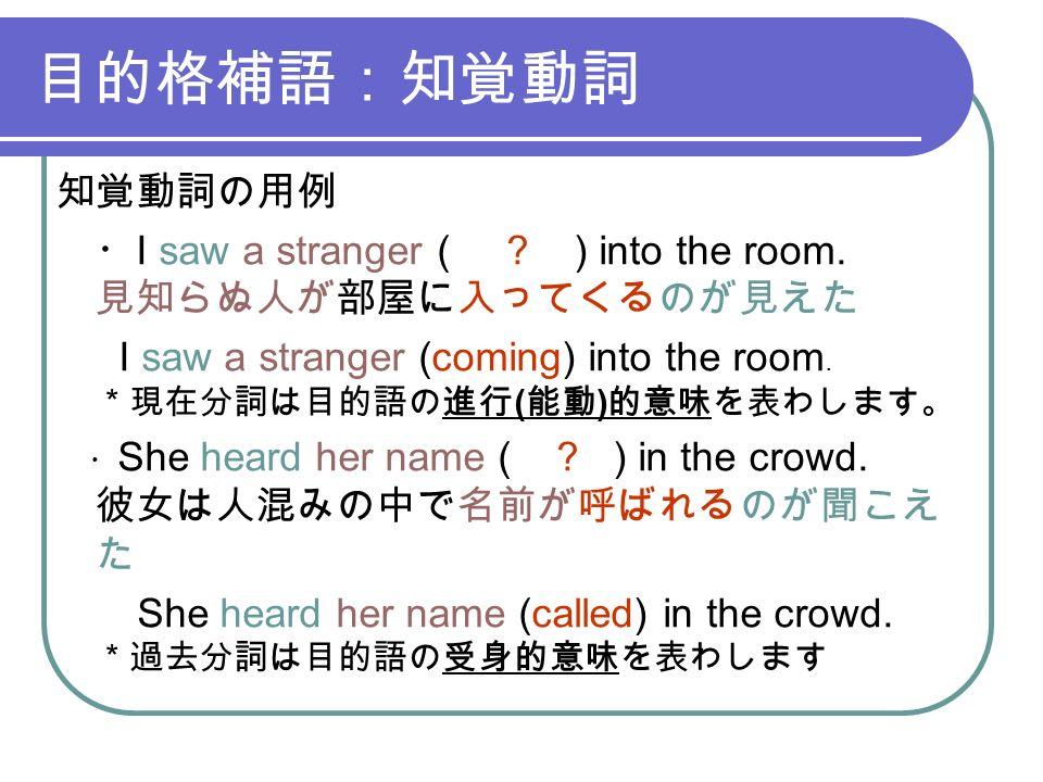 目的格補語:知覚動詞 知覚動詞の用例 ・ I saw a stranger ( . ) into the room.