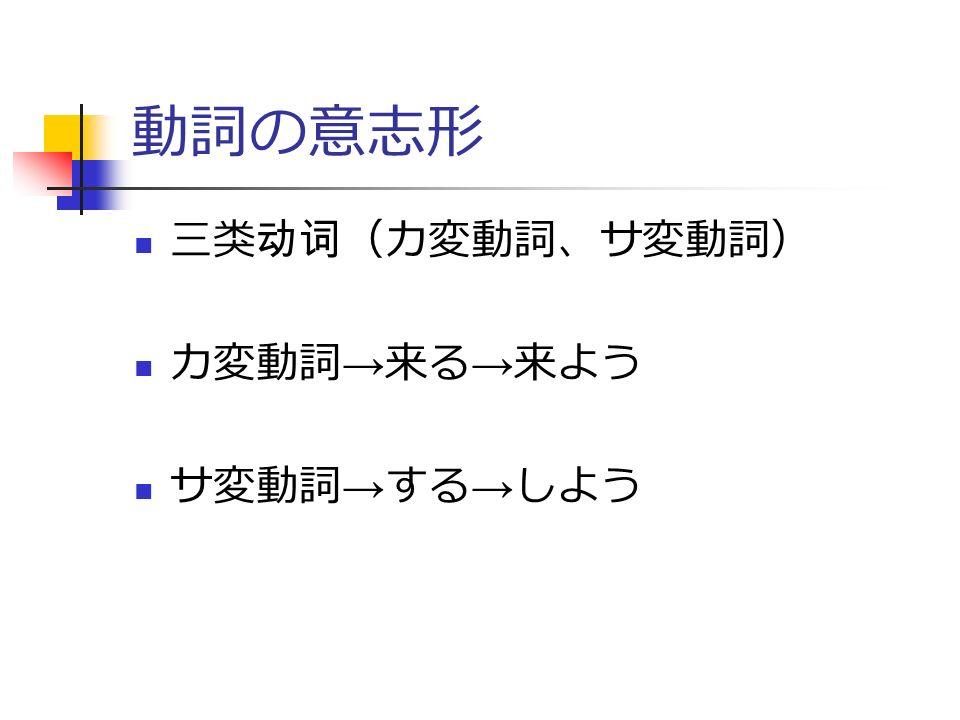動詞の意志形 三类动词(カ変動詞、サ変動詞) カ変動詞 → 来る → 来よう サ変動詞 → する → しよう