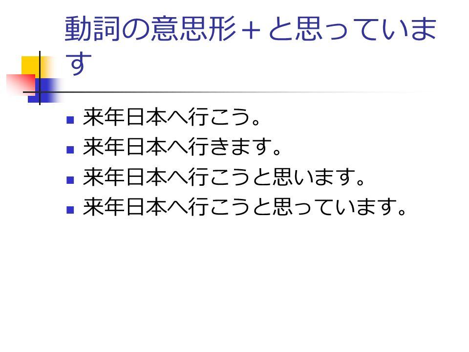 動詞の意思形+と思っていま す 来年日本へ行こう。 来年日本へ行きます。 来年日本へ行こうと思います。 来年日本へ行こうと思っています。