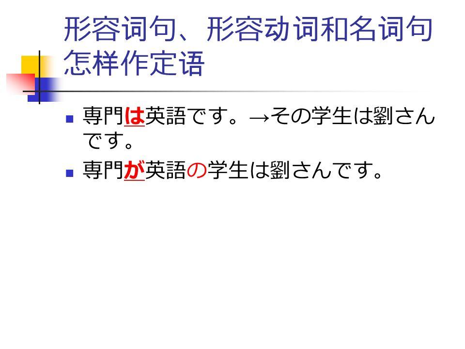 形容词句、形容动词和名词句 怎样作定语 専門は英語です。 → その学生は劉さん です。 専門が英語の学生は劉さんです。