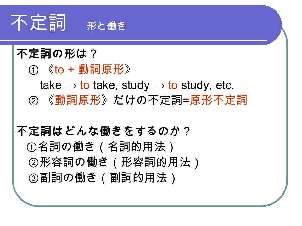 不定詞 形と働き 不定詞の形は? ① 《 to + 動詞原形》 take → to take, study → to study, etc.
