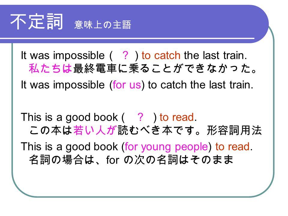 不定詞 意味上の主語 It was impossible ( . ) to catch the last train.