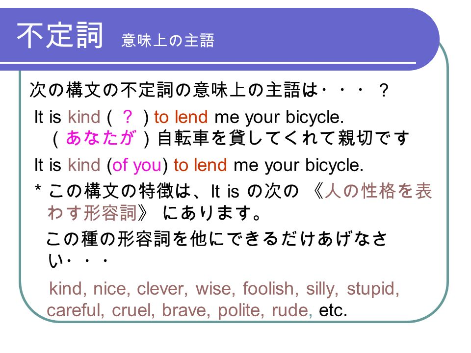 不定詞 意味上の主語 次の構文の不定詞の意味上の主語は・・・? It is kind ( . ) to lend me your bicycle.