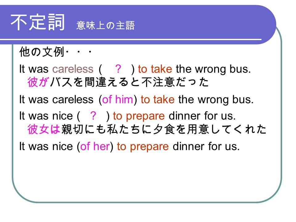 不定詞 意味上の主語 他の文例・・・ It was careless ( . ) to take the wrong bus.