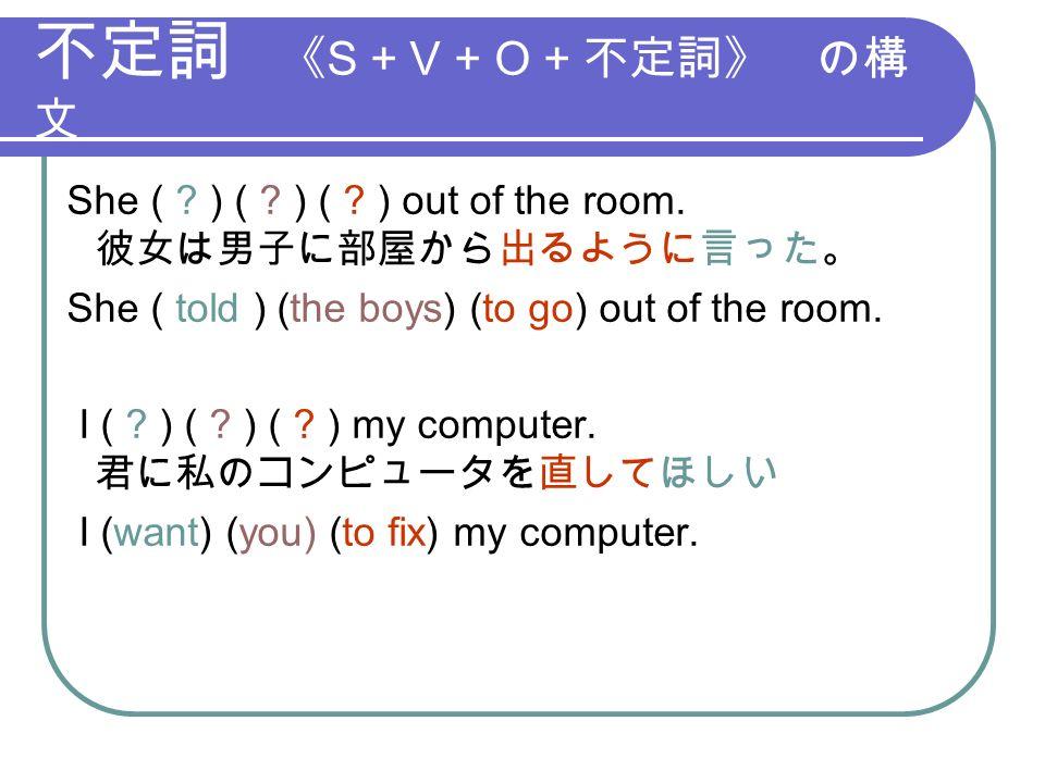 不定詞 《 S + V + O + 不定詞》 の構 文 She ( . ) ( . ) ( . ) out of the room.