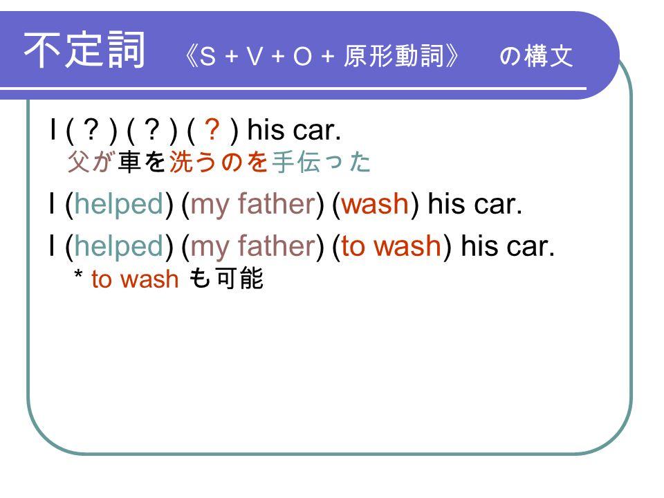 不定詞 《 S + V + O + 原形動詞》 の構文 I ( . ) ( . ) ( . ) his car.