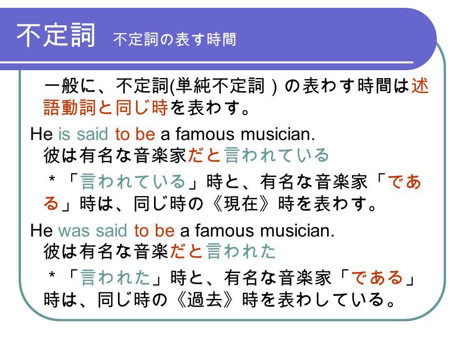 不定詞 不定詞の表す時間 一般に、不定詞 ( 単純不定詞)の表わす時間は述 語動詞と同じ時を表わす。 He is said to be a famous musician.