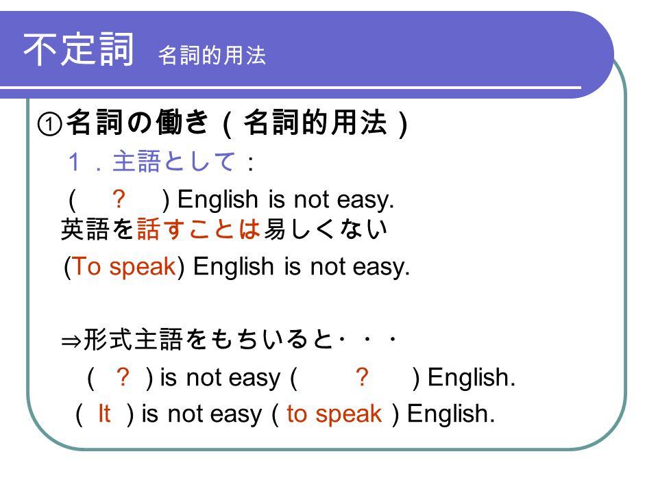 不定詞 名詞的用法 ①名詞の働き(名詞的用法) 1.主語として: ( . ) English is not easy.
