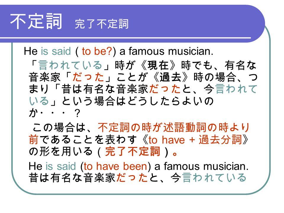 不定詞 完了不定詞 He is said ( to be ) a famous musician.