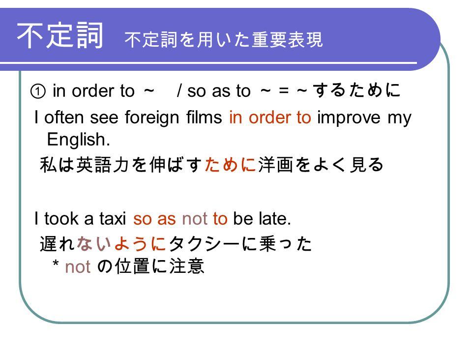 不定詞 不定詞を用いた重要表現 ① in order to ~ / so as to ~=~するために I often see foreign films in order to improve my English.