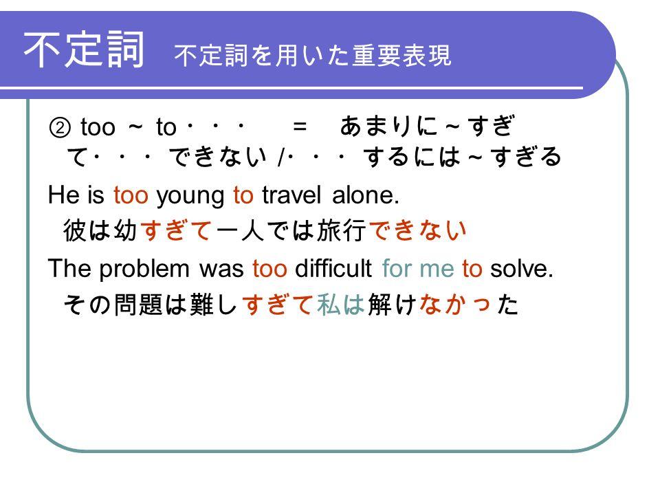 不定詞 不定詞を用いた重要表現 ② too ~ to ・・・ = あまりに~すぎ て・・・できない / ・・・するには~すぎる He is too young to travel alone.