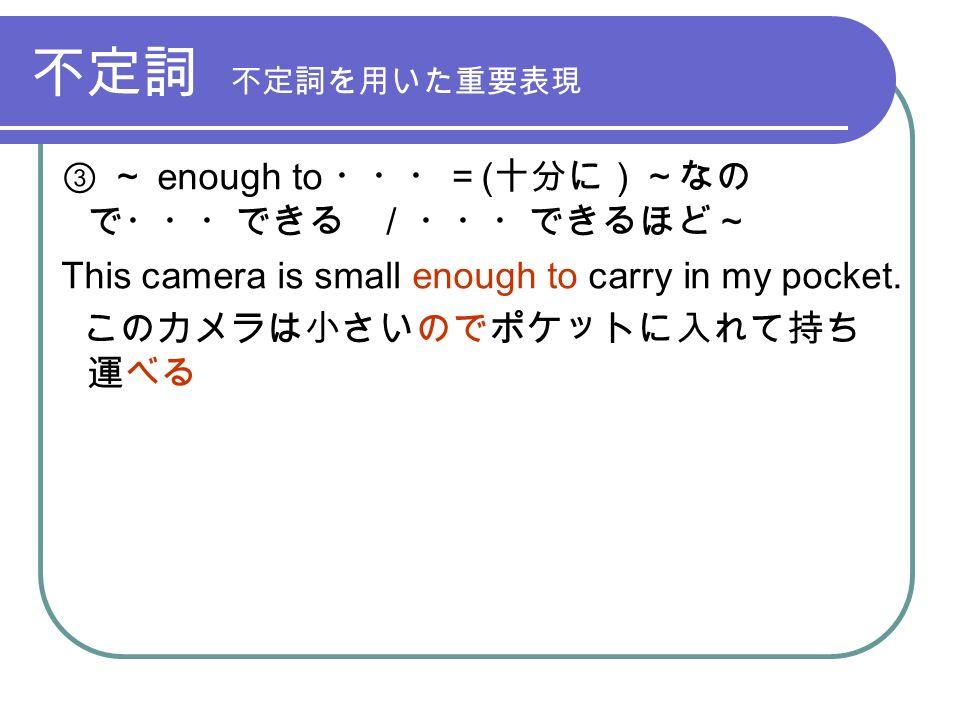 不定詞 不定詞を用いた重要表現 ③ ~ enough to ・・・= ( 十分に)~なの で・・・できる / ・・・できるほど~ This camera is small enough to carry in my pocket.