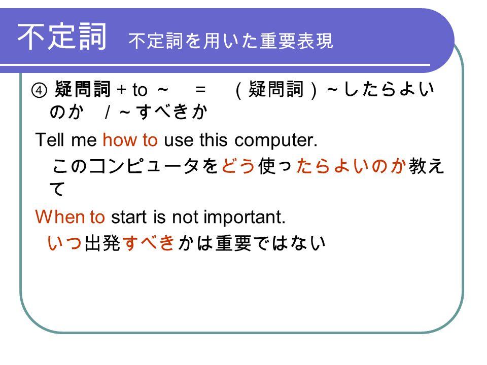 不定詞 不定詞を用いた重要表現 ④ 疑問詞 + to ~ = (疑問詞)~したらよい のか / ~すべきか Tell me how to use this computer.