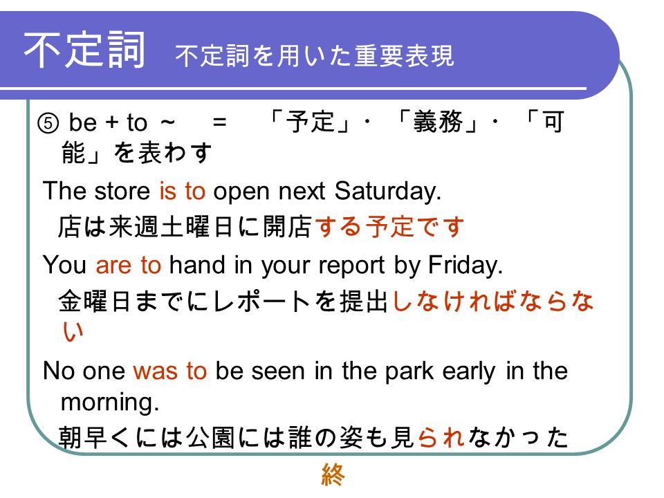 不定詞 不定詞を用いた重要表現 ⑤ be + to ~ = 「予定」・「義務」・「可 能」を表わす The store is to open next Saturday.