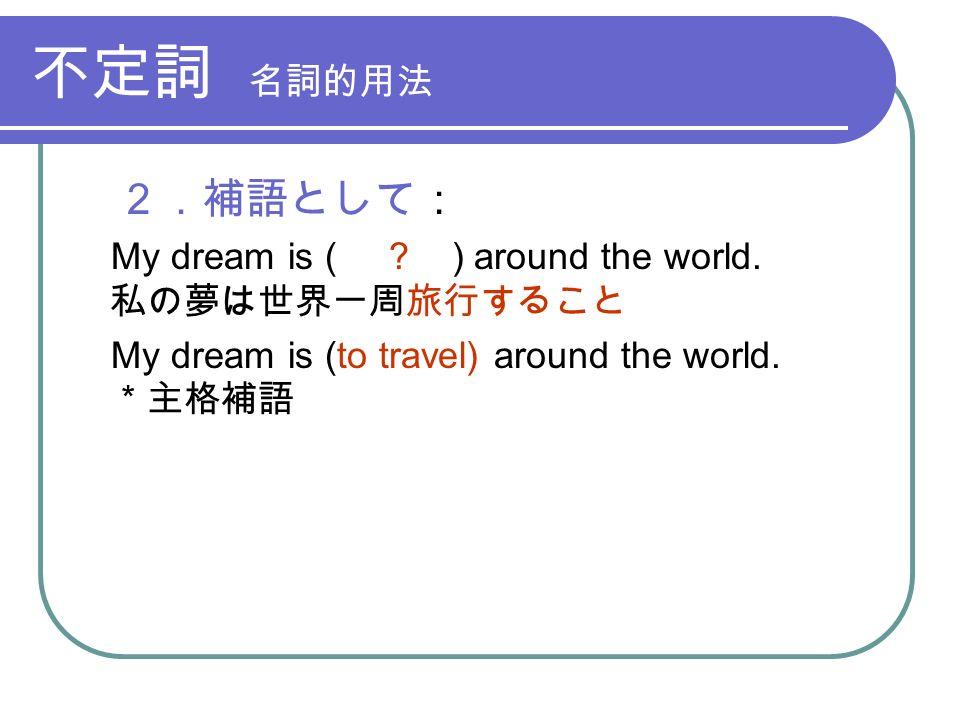 不定詞 名詞的用法 2.補語として: My dream is ( . ) around the world.