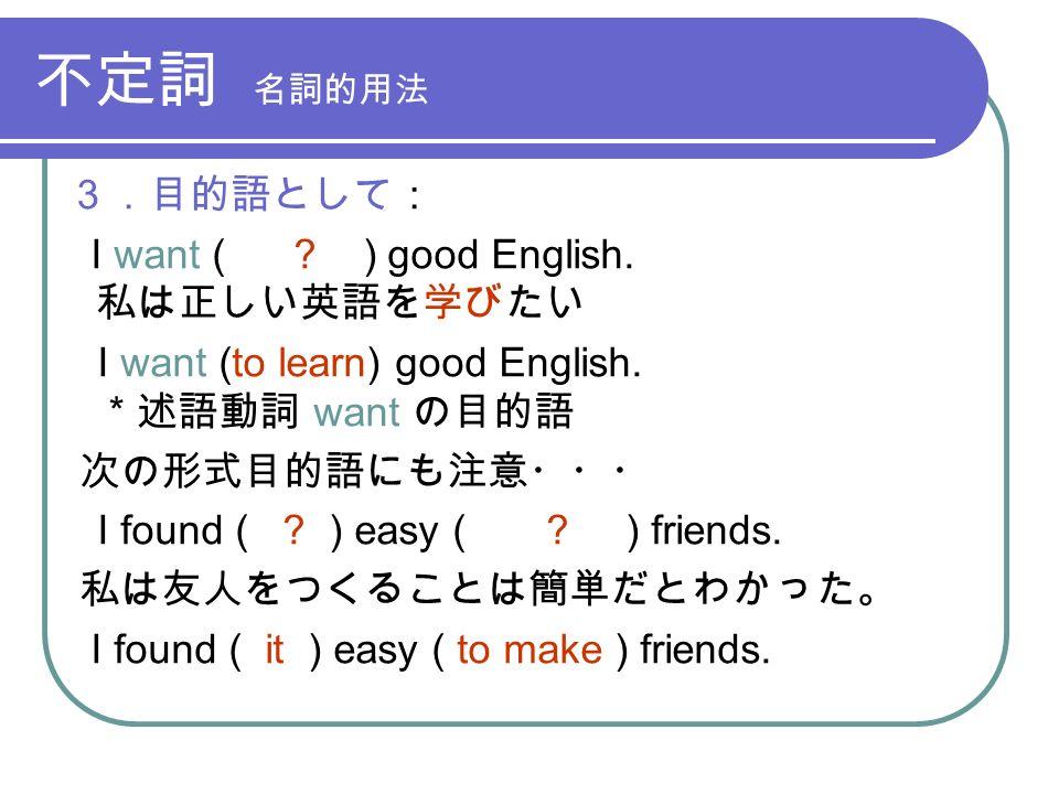 不定詞 名詞的用法 3.目的語として: I want ( . ) good English. 私は正しい英語を学びたい I want (to learn) good English.