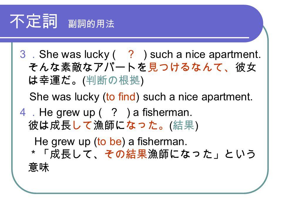 不定詞 副詞的用法 3. She was lucky ( . ) such a nice apartment.
