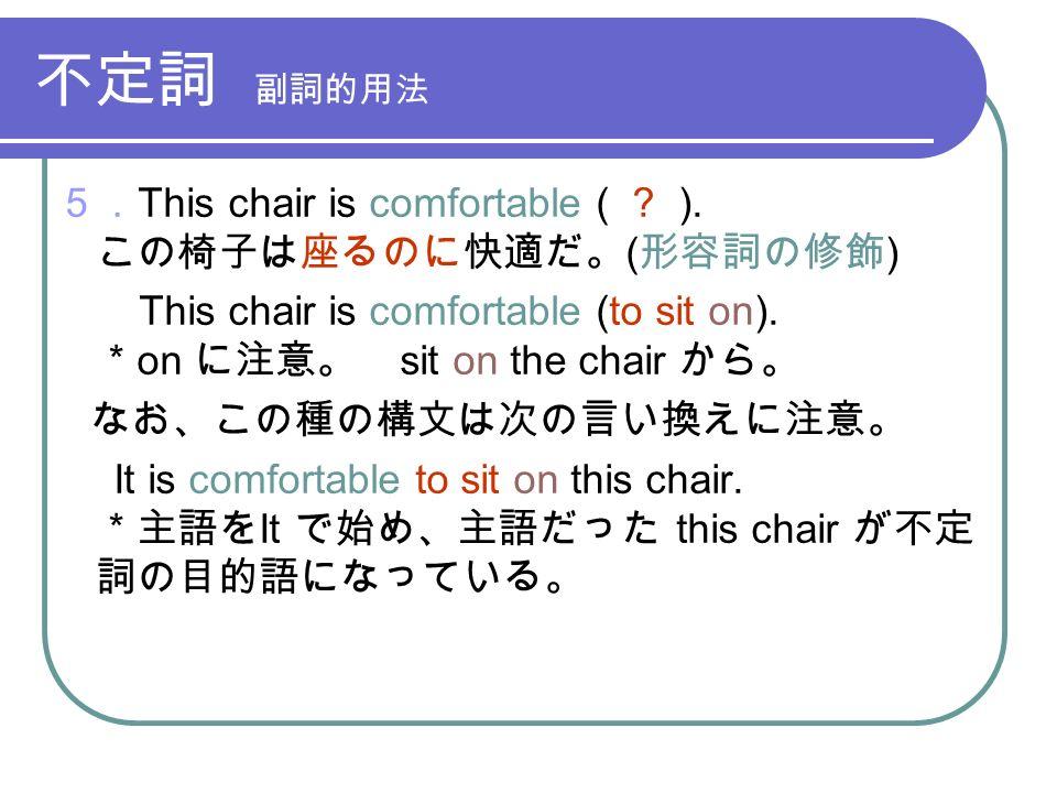不定詞 副詞的用法 5. This chair is comfortable ( . ).