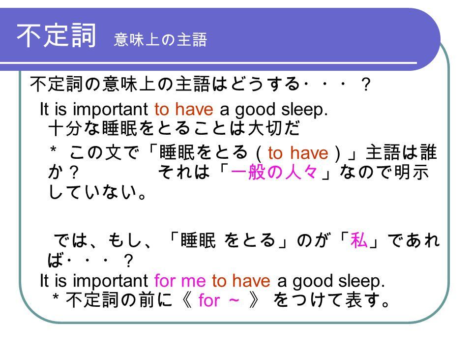 不定詞 意味上の主語 不定詞の意味上の主語はどうする・・・? It is important to have a good sleep.