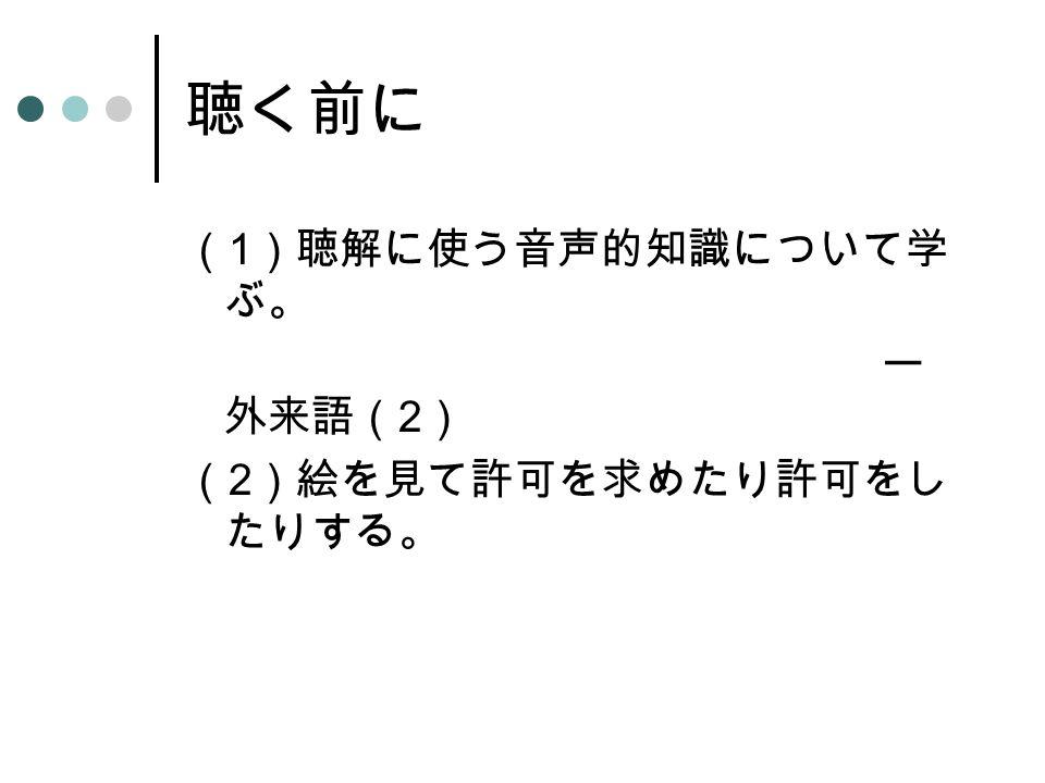 聴く前に ( 1 )聴解に使う音声的知識について学 ぶ。 ー 外来語( 2 ) ( 2 )絵を見て許可を求めたり許可をし たりする。