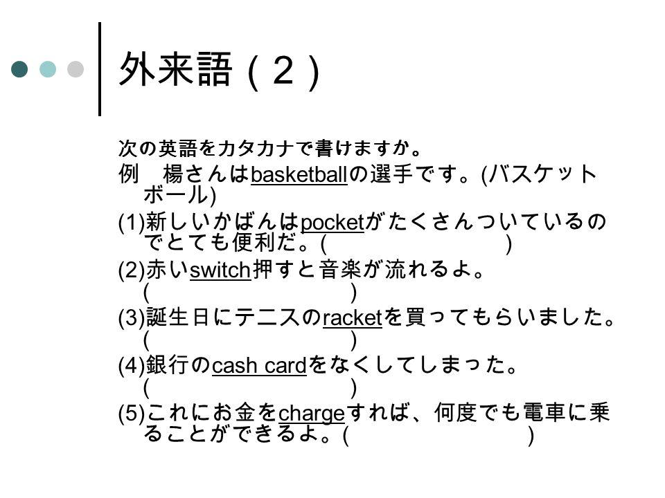 外来語( 2 ) 次の英語をカタカナで書けますか。 例 楊さんは basketball の選手です。 ( バスケット ボール ) (1) 新しいかばんは pocket がたくさんついているの でとても便利だ。 ( ) (2) 赤い switch 押すと音楽が流れるよ。 ( ) (3) 誕生日にテニスの racket を買ってもらいました。 ( ) (4) 銀行の cash card をなくしてしまった。 ( ) (5) これにお金を charge すれば、何度でも電車に乗 ることができるよ。 ( )