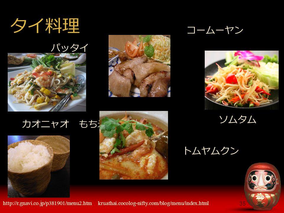 35 タイ料理 パッタイ http://r.gnavi.co.jp/p381901/menu2.htm トムヤムクン コームーヤン kruathai.cocolog-nifty.com/blog/menu/index.html カオニャオ もち米 ソムタム
