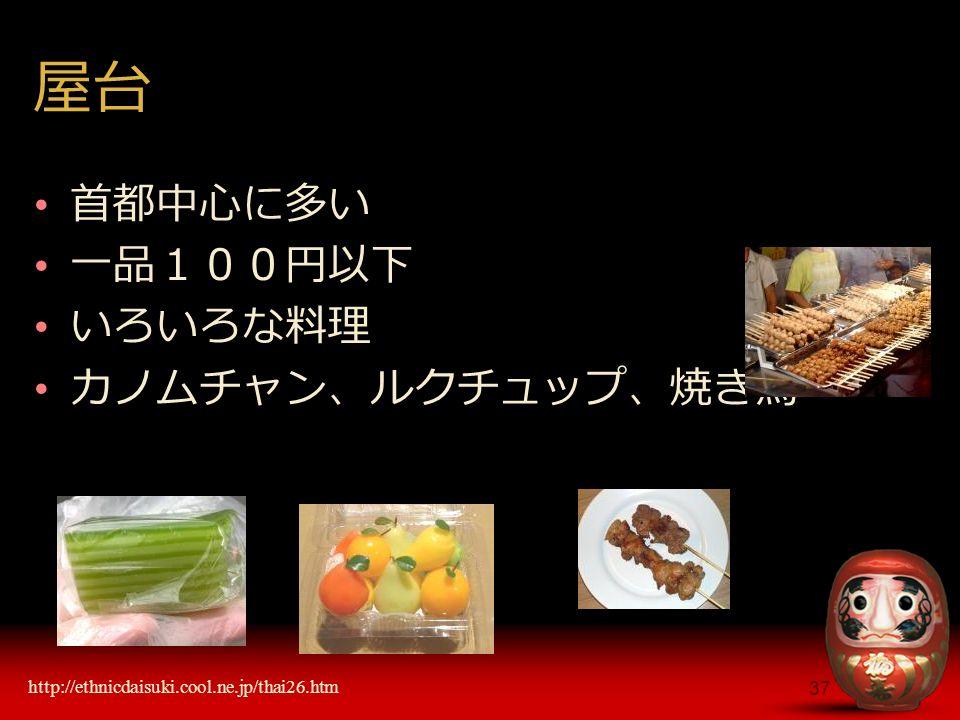 37 屋台 首都中心に多い 一品100円以下 いろいろな料理 カノムチャン、ルクチュップ、焼き鳥 http://ethnicdaisuki.cool.ne.jp/thai26.htm