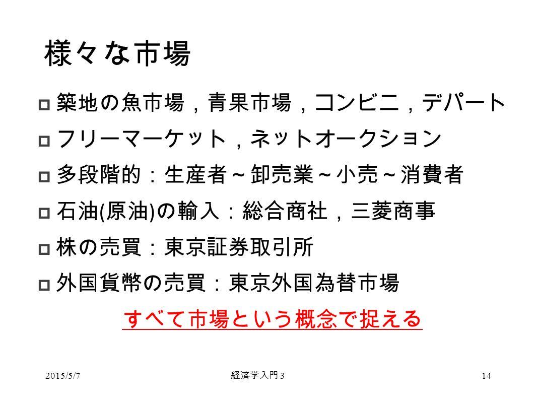 経済学入門 3 様々な市場  築地の魚市場,青果市場,コンビニ,デパート  フリーマーケット,ネットオークション  多段階的:生産者~卸売業~小売~消費者  石油 ( 原油 ) の輸入:総合商社,三菱商事  株の売買:東京証券取引所  外国貨幣の売買:東京外国為替市場 すべて市場という概念で捉える 2015/5/714