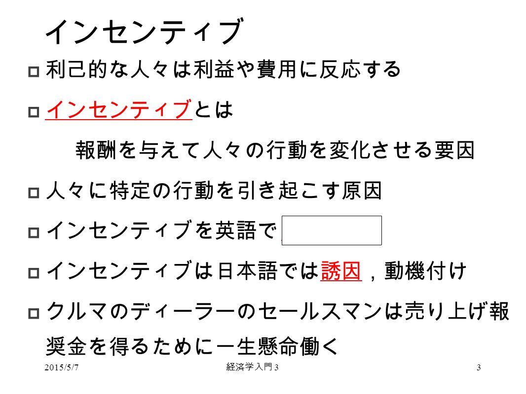 経済学入門 3 インセンティブ  利己的な人々は利益や費用に反応する  インセンティブとは 報酬を与えて人々の行動を変化させる要因  人々に特定の行動を引き起こす原因  インセンティブを英語で incentive  インセンティブは日本語では誘因,動機付け  クルマのディーラーのセールスマンは売り上げ報 奨金を得るために一生懸命働く 2015/5/73