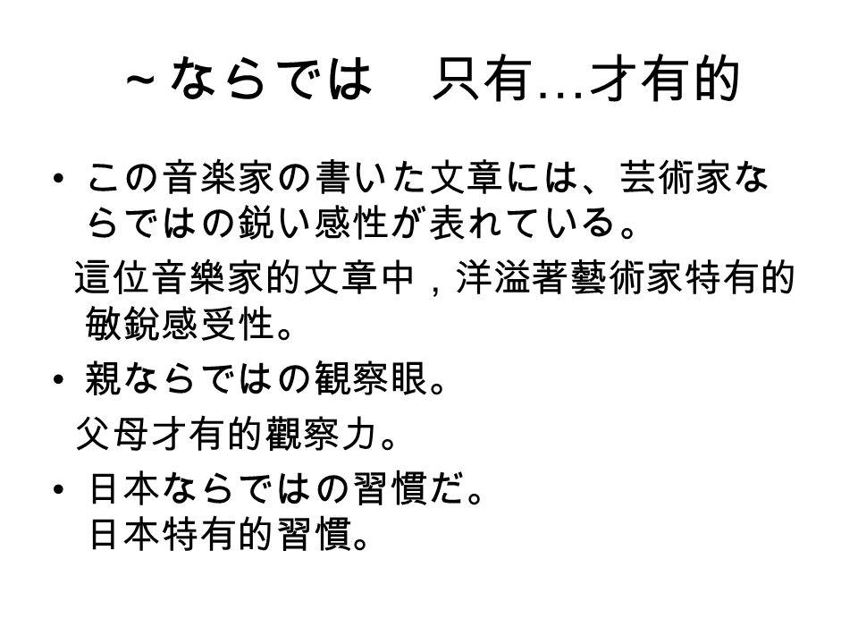 ~ならでは 只有 … 才有的 この音楽家の書いた文章には、芸術家な らではの鋭い感性が表れている。 這位音樂家的文章中,洋溢著藝術家特有的 敏銳感受性。 親ならではの観察眼。 父母才有的觀察力。 日本ならではの習慣だ。 日本特有的習慣。