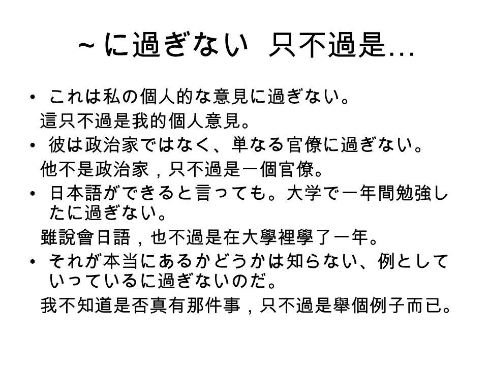~に過ぎない 只不過是 … これは私の個人的な意見に過ぎない。 這只不過是我的個人意見。 彼は政治家ではなく、単なる官僚に過ぎない。 他不是政治家,只不過是一個官僚。 日本語ができると言っても。大学で一年間勉強し たに過ぎない。 雖說會日語,也不過是在大學裡學了一年。 それが本当にあるかどうかは知らない、例として いっているに過ぎないのだ。 我不知道是否真有那件事,只不過是舉個例子而已。
