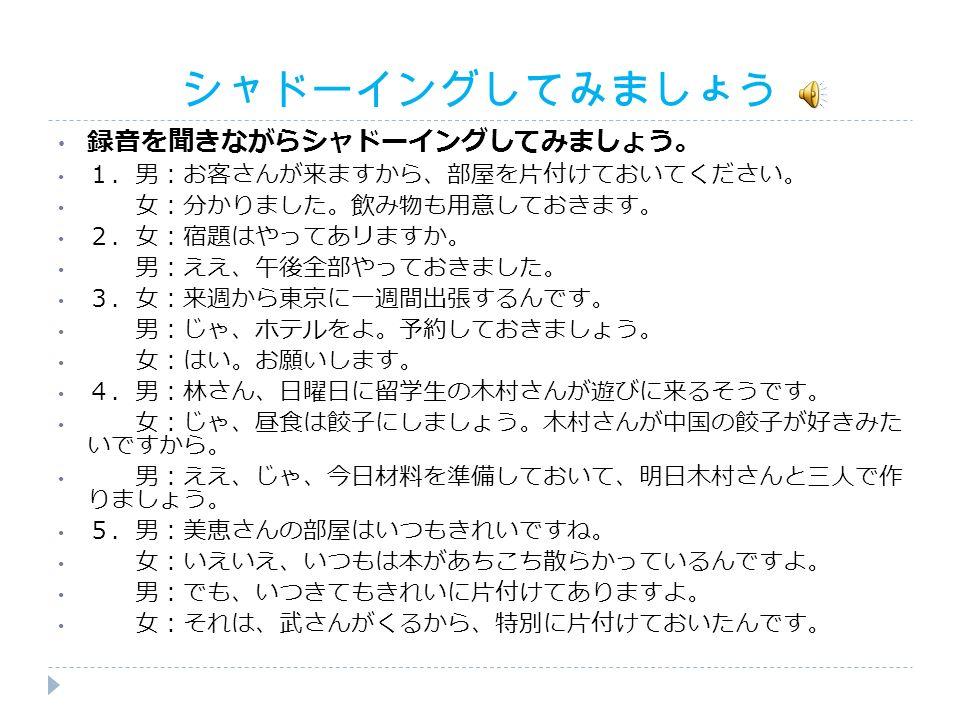 シャドーイングしてみましょう 録音を聞きながらシャドーイングしてみましょう。 1.男:お客さんが来ますから、部屋を片付けておいてください。 女:分かりました。飲み物も用意しておきます。 2.女:宿題はやってあリますか。 男:ええ、午後全部やっておきました。 3.女:来週から東京に一週間出張するんです。 男:じゃ、ホテルをよ。予約しておきましょう。 女:はい。お願いします。 4.男:林さん、日曜日に留学生の木村さんが遊びに来るそうです。 女:じゃ、昼食は餃子にしましょう。木村さんが中国の餃子が好きみた いですから。 男:ええ、じゃ、今日材料を準備しておいて、明日木村さんと三人で作 りましょう。 5.男:美恵さんの部屋はいつもきれいですね。 女:いえいえ、いつもは本があちこち散らかっているんですよ。 男:でも、いつきてもきれいに片付けてありますよ。 女:それは、武さんがくるから、特別に片付けておいたんです。
