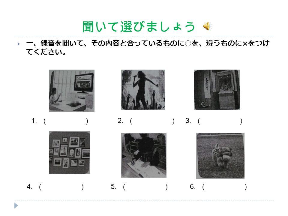 聞いて選びましょう  一、録音を聞いて、その内容と合っているものに ○ を、違うものに × をつけ てください。 1. () 2. () 3. () 4. () 6. () 5. ()
