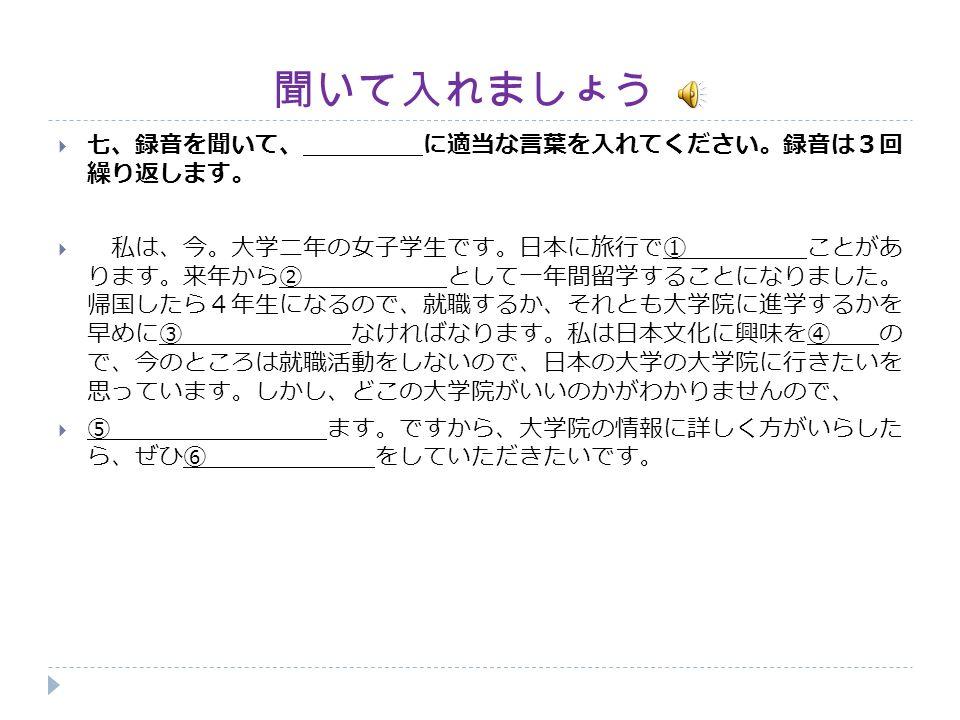 聞いて入れましょう  七、録音を聞いて、 に適当な言葉を入れてください。録音は3回 繰り返します。  私は、今。大学二年の女子学生です。日本に旅行で① ことがあ ります。来年から② として一年間留学することになりました。 帰国したら4年生になるので、就職するか、それとも大学院に進学するかを 早めに③ なければなります。私は日本文化に興味を④ の で、今のところは就職活動をしないので、日本の大学の大学院に行きたいを 思っています。しかし、どこの大学院がいいのかがわかりませんので、  ⑤ ます。ですから、大学院の情報に詳しく方がいらした ら、ぜひ⑥ をしていただきたいです。