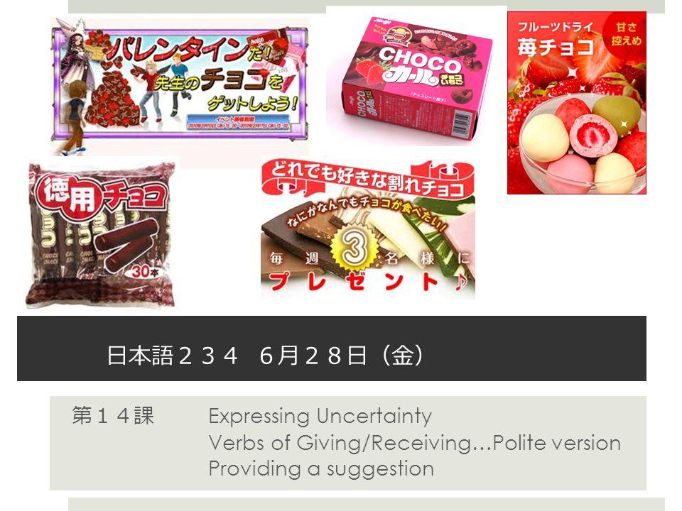 日本語 234 6 月 28 日 ( 金 ) 第 14 課 Expressing Uncertainty Verbs of Giving/Receiving…Polite version Providing a suggestion