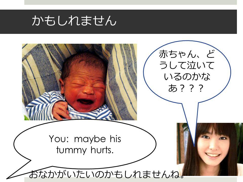 かもしれません 赤ちゃん、ど うして泣いて いるのかな あ??? You: maybe his tummy hurts. おなかがいたいのかもしれませんね 。