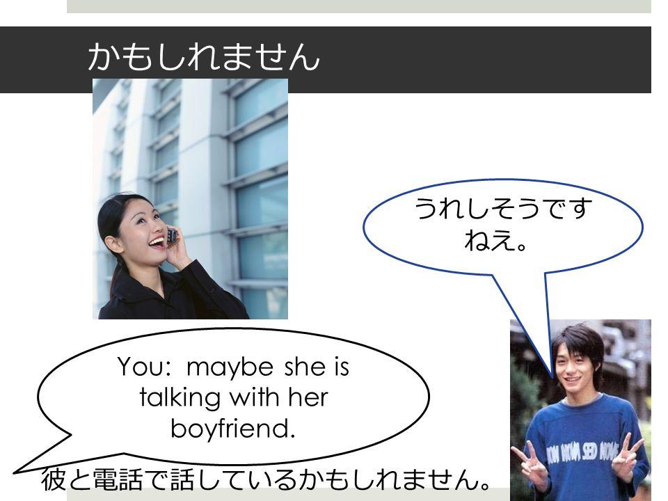 かもしれません うれしそうです ねえ。 You: maybe she is talking with her boyfriend. 彼と電話で話しているかもしれません 。