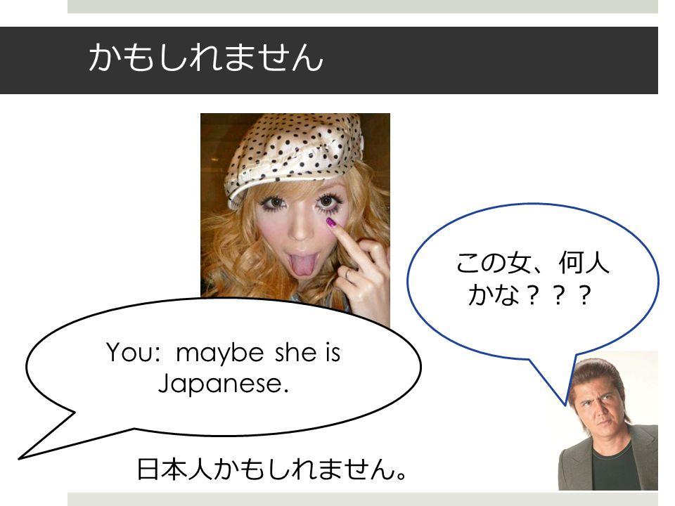 かもしれません この女、何人 かな??? You: maybe she is Japanese. 日本人かもしれません 。