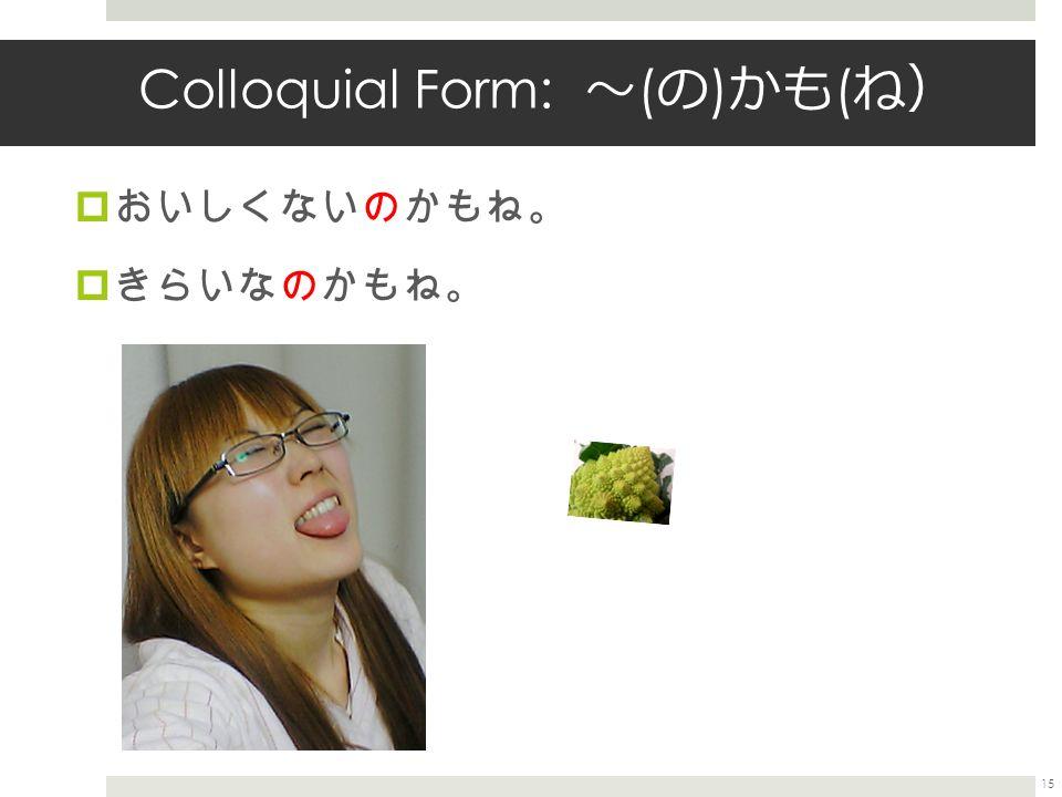 Colloquial Form: 〜 ( の ) かも ( ね )  おいしくないのかもね。  きらいなのかもね。 15