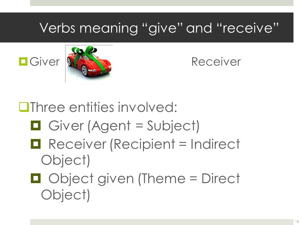  Giver Receiver  Three entities involved:  Giver (Agent = Subject)  Receiver (Recipient = Indirect Object)  Object given (Theme = Direct Object) 16 Verbs meaning give and receive