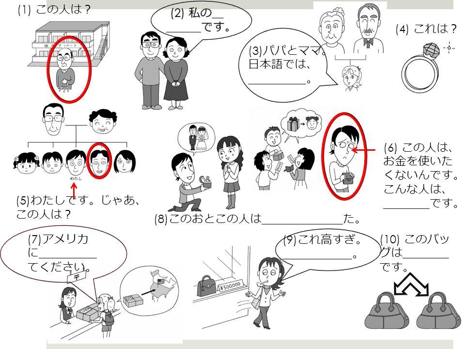 (1) この人は ? (3) パパとママ 。 日本語では 、 _____。 (4) これは ? (5) わたしです 。 じゃあ 、 この人は ? (6) この人は 、 お金を使いた くないんです 。 こんな人は 、 ____ です 。 (7) アメリカ に _____ てください 。 (8) このおとこの人は _______ た 。 (9) これ高すぎ 。 ______。 (10) このバッ グは ____ です 。