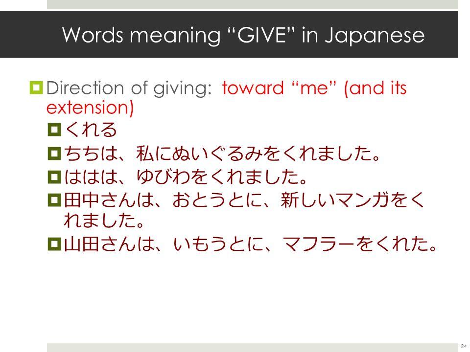  Direction of giving: toward me (and its extension)  くれる  ちちは 、 私にぬいぐるみをくれました 。  ははは 、 ゆびわをくれました 。  田中さんは 、 おとうとに 、 新しいマンガをく れました 。  山田さんは 、 いもうとに 、 マフラーをくれた 。 24 Words meaning GIVE in Japanese