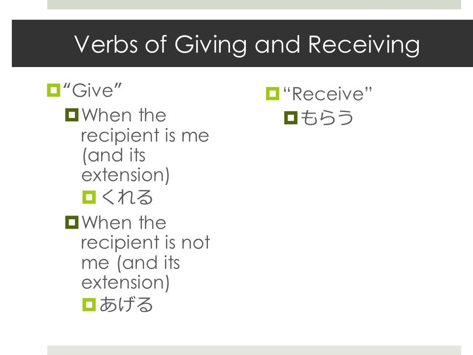 Verbs of Giving and Receiving  Give  When the recipient is me (and its extension)  くれる  When the recipient is not me (and its extension)  あげる  Receive  もらう