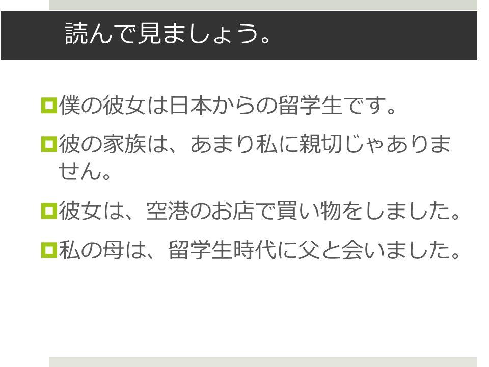 読んで見ましょう 。  僕の彼女は日本からの留学生です 。  彼の家族は 、 あまり私に親切じゃありま せん 。  彼女は 、 空港のお店で買い物をしました 。  私の母は 、 留学生時代に父と会いました 。