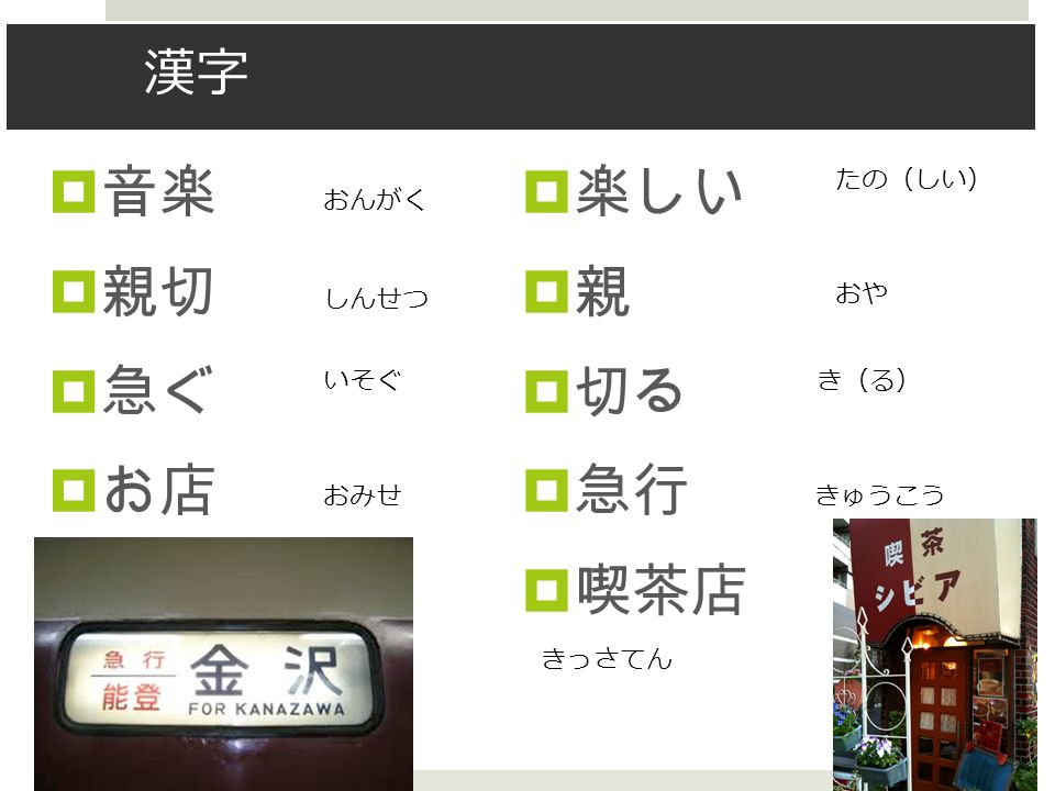 漢字  音楽  親切  急ぐ  お店  楽しい 親親  切る  急行  喫茶店 おんがく しんせつ いそぐ おみせ たの ( しい ) おや き(る)き(る) きっさてん きゅうこう